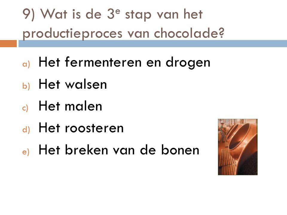 9) Wat is de 3 e stap van het productieproces van chocolade? a) Het fermenteren en drogen b) Het walsen c) Het malen d) Het roosteren e) Het breken va
