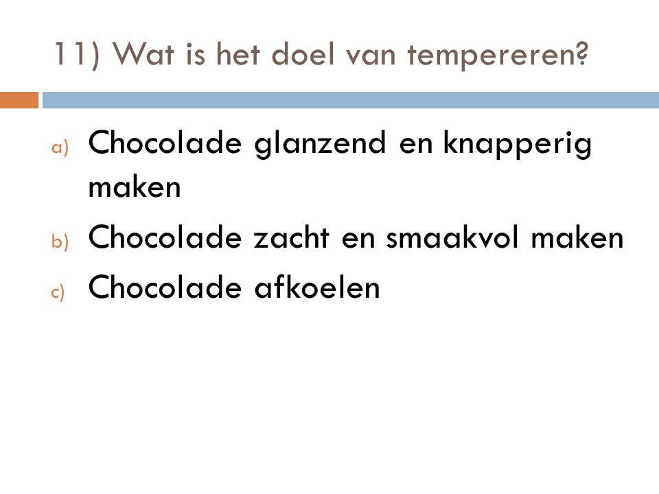 11) Wat is het doel van tempereren? a) Chocolade glanzend en knapperig maken b) Chocolade zacht en smaakvol maken c) Chocolade afkoelen