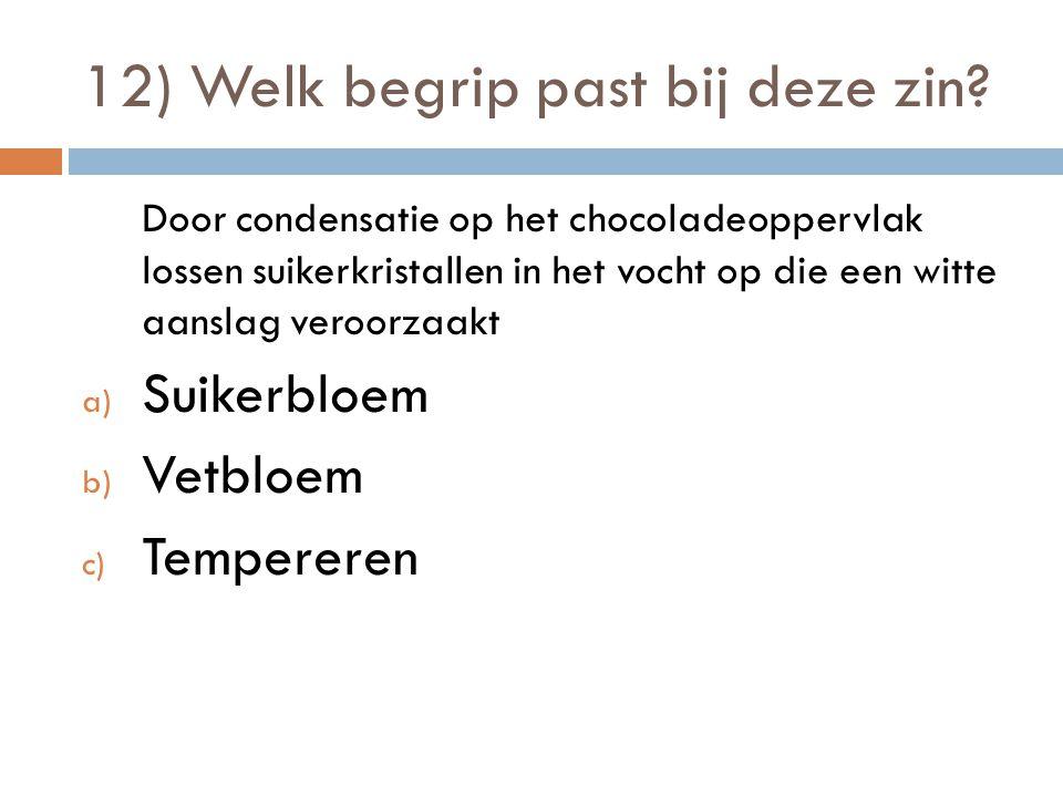 12) Welk begrip past bij deze zin? Door condensatie op het chocoladeoppervlak lossen suikerkristallen in het vocht op die een witte aanslag veroorzaak