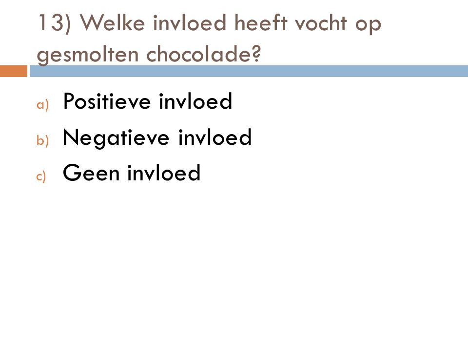13) Welke invloed heeft vocht op gesmolten chocolade? a) Positieve invloed b) Negatieve invloed c) Geen invloed