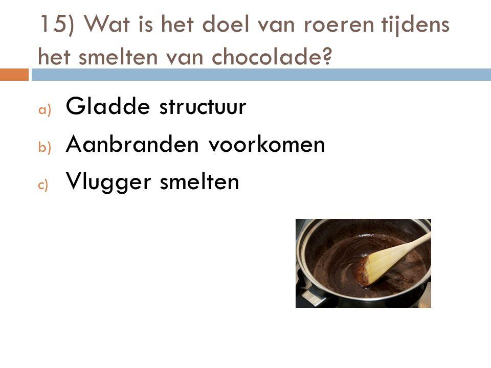15) Wat is het doel van roeren tijdens het smelten van chocolade? a) Gladde structuur b) Aanbranden voorkomen c) Vlugger smelten