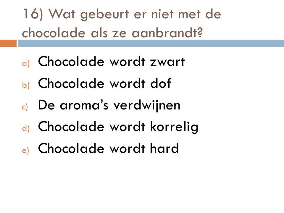16) Wat gebeurt er niet met de chocolade als ze aanbrandt? a) Chocolade wordt zwart b) Chocolade wordt dof c) De aroma's verdwijnen d) Chocolade wordt