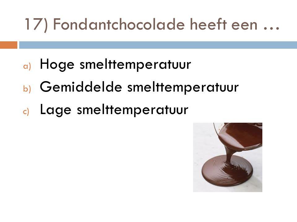 17) Fondantchocolade heeft een … a) Hoge smelttemperatuur b) Gemiddelde smelttemperatuur c) Lage smelttemperatuur