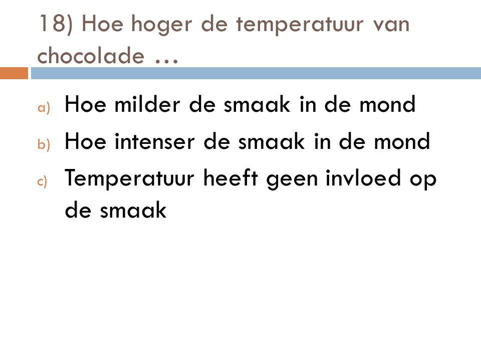 18) Hoe hoger de temperatuur van chocolade … a) Hoe milder de smaak in de mond b) Hoe intenser de smaak in de mond c) Temperatuur heeft geen invloed o