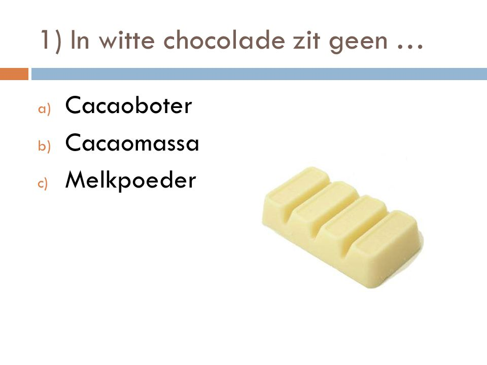 1) In witte chocolade zit geen … a) Cacaoboter b) Cacaomassa c) Melkpoeder