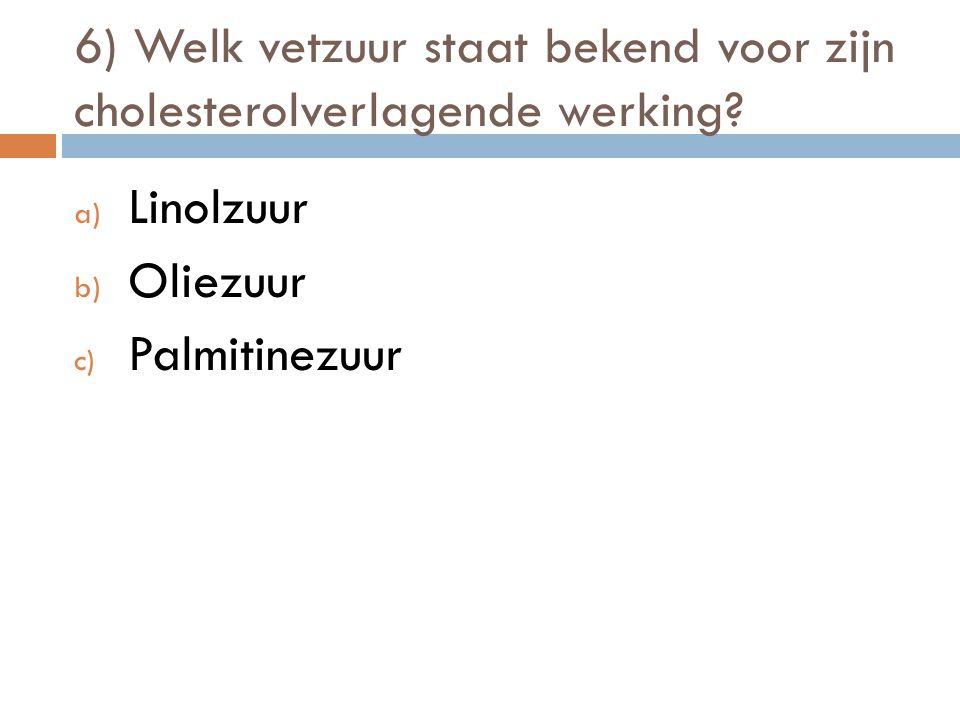 6) Welk vetzuur staat bekend voor zijn cholesterolverlagende werking? a) Linolzuur b) Oliezuur c) Palmitinezuur