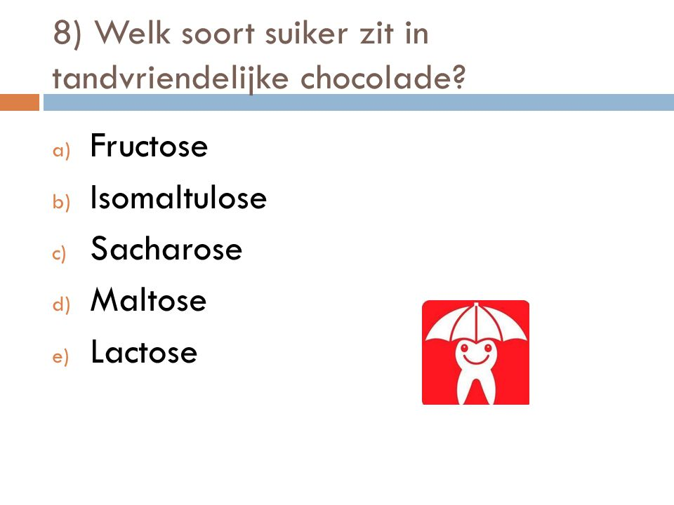 8) Welk soort suiker zit in tandvriendelijke chocolade? a) Fructose b) Isomaltulose c) Sacharose d) Maltose e) Lactose