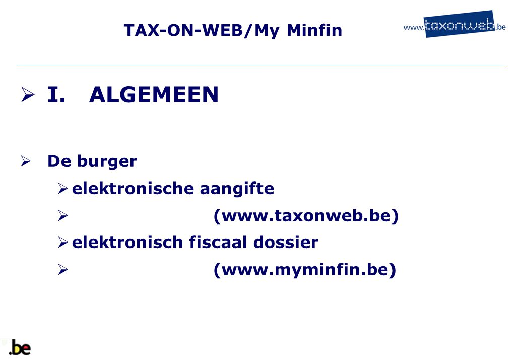 TAX-ON-WEB/My Minfin  I. ALGEMEEN  De burger  elektronische aangifte  (www.taxonweb.be)  elektronisch fiscaal dossier  (www.myminfin.be)