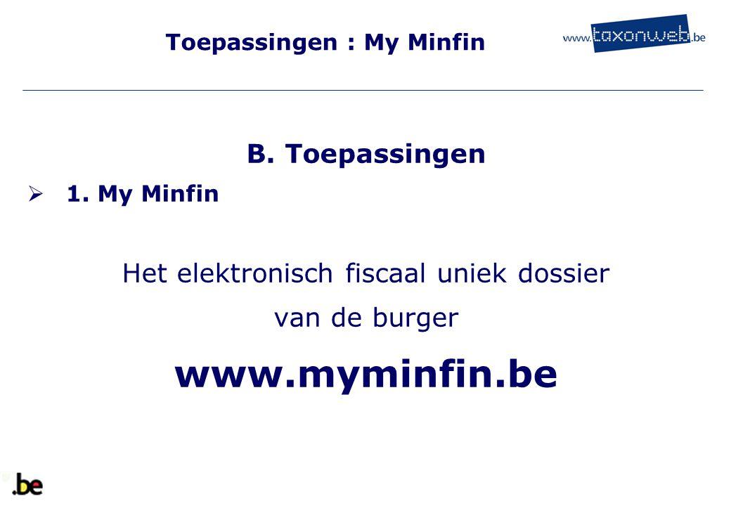 Toepassingen : My Minfin B. Toepassingen  1. My Minfin Het elektronisch fiscaal uniek dossier van de burger www.myminfin.be