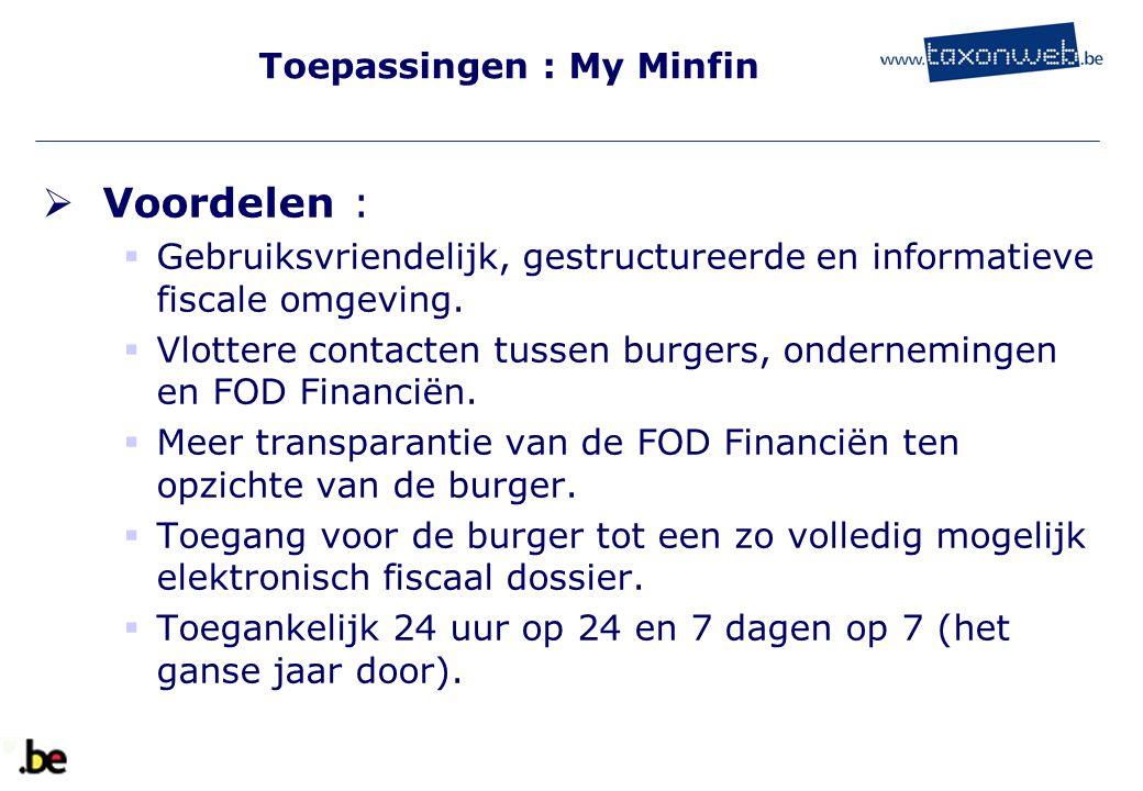 Toepassingen : My Minfin  Voordelen :  Gebruiksvriendelijk, gestructureerde en informatieve fiscale omgeving.  Vlottere contacten tussen burgers, o