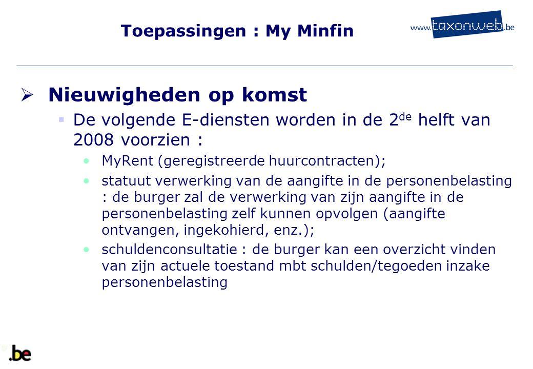Toepassingen : My Minfin  Nieuwigheden op komst  De volgende E-diensten worden in de 2 de helft van 2008 voorzien : MyRent (geregistreerde huurcontr