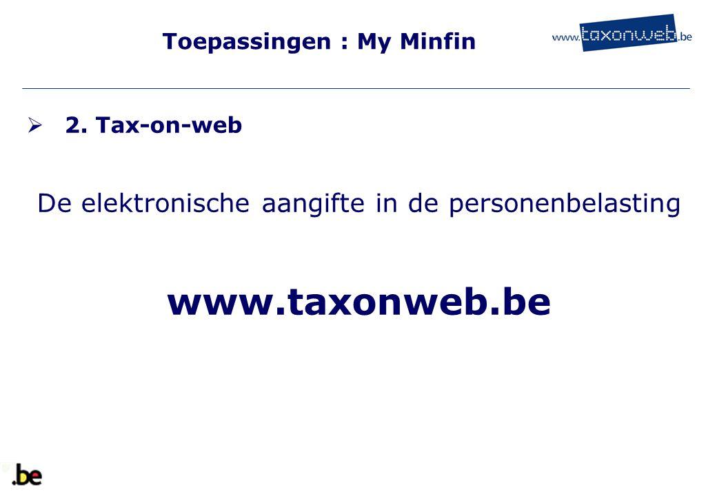 Toepassingen : My Minfin  2. Tax-on-web De elektronische aangifte in de personenbelasting www.taxonweb.be