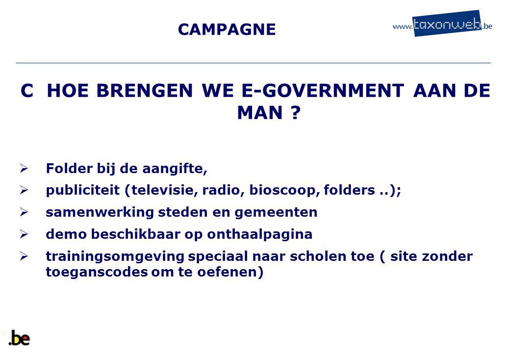 CAMPAGNE C HOE BRENGEN WE E-GOVERNMENT AAN DE MAN ?  Folder bij de aangifte,  publiciteit (televisie, radio, bioscoop, folders..);  samenwerking st