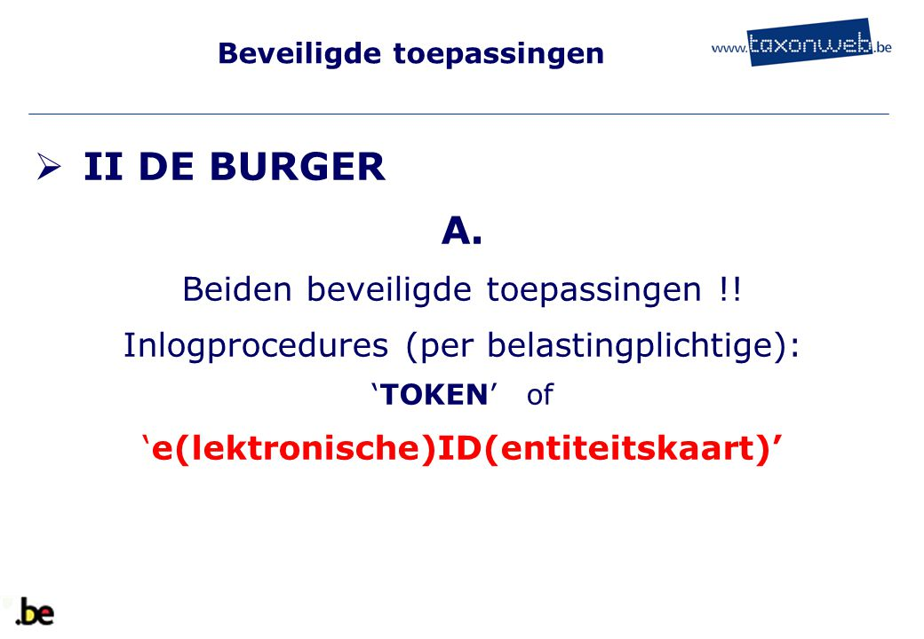 Beveiligde toepassingen  II DE BURGER A. Beiden beveiligde toepassingen !! Inlogprocedures (per belastingplichtige): 'TOKEN' of 'e(lektronische)ID(en