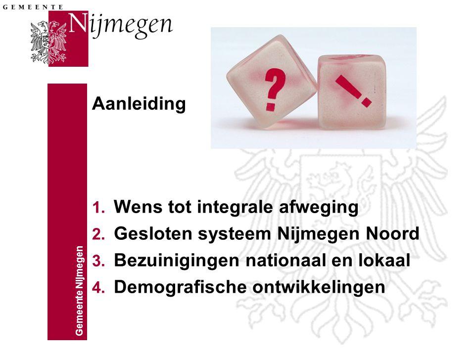 Gemeente Nijmegen Aanleiding 1. Wens tot integrale afweging 2. Gesloten systeem Nijmegen Noord 3. Bezuinigingen nationaal en lokaal 4. Demografische o