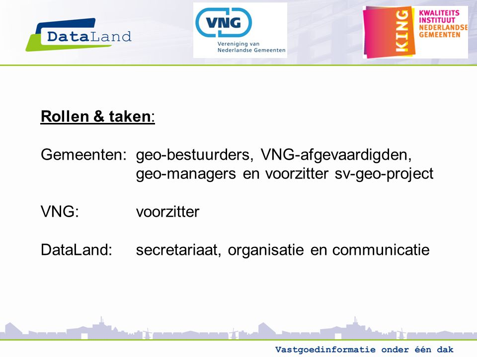 Rollen & taken: Gemeenten:geo-bestuurders, VNG-afgevaardigden, geo-managers en voorzitter sv-geo-project VNG:voorzitter DataLand:secretariaat, organisatie en communicatie