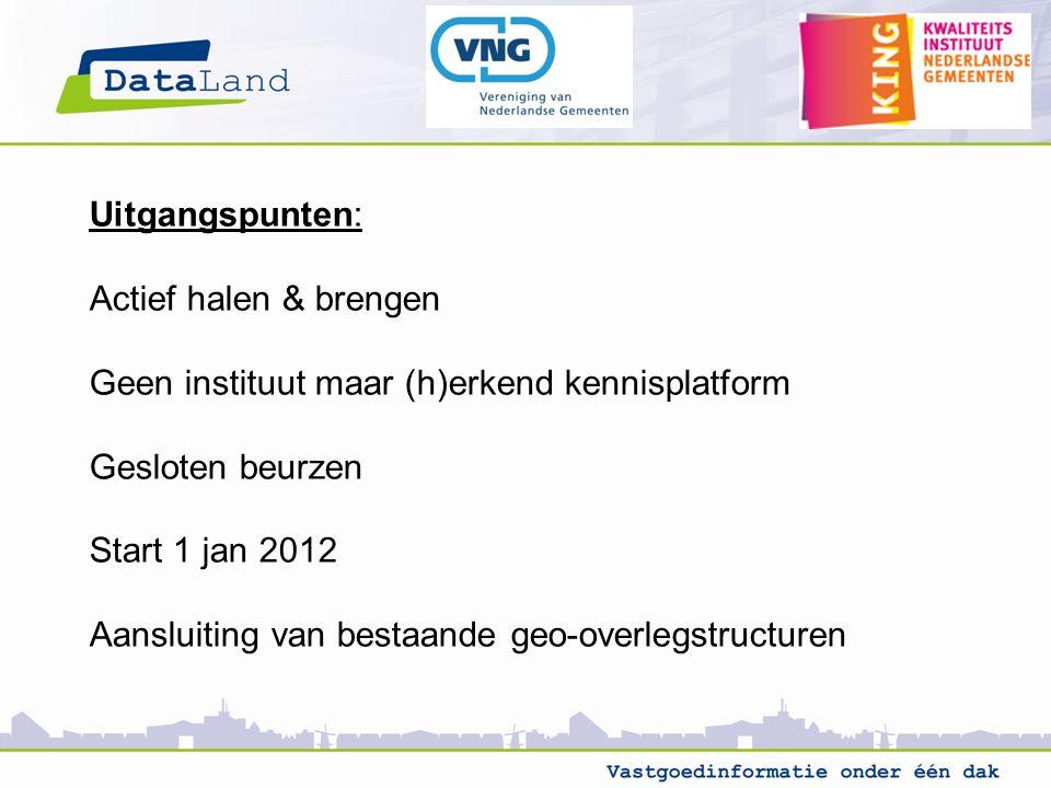 Uitgangspunten: Actief halen & brengen Geen instituut maar (h)erkend kennisplatform Gesloten beurzen Start 1 jan 2012 Aansluiting van bestaande geo-overlegstructuren