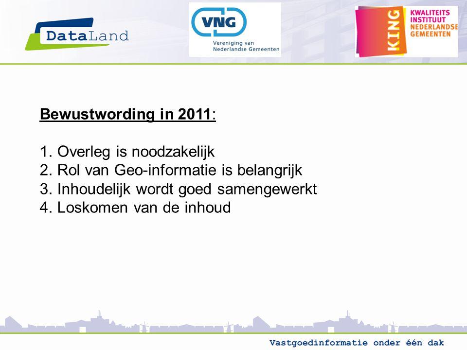 Bewustwording in 2011: 1.Overleg is noodzakelijk 2.Rol van Geo-informatie is belangrijk 3.Inhoudelijk wordt goed samengewerkt 4.Loskomen van de inhoud