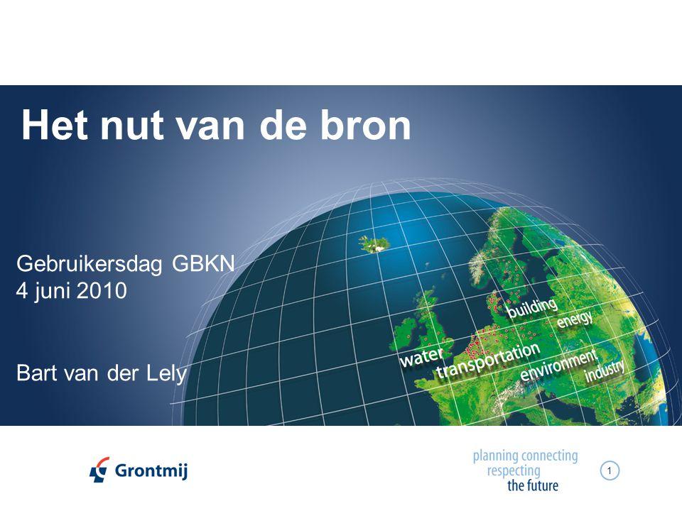 1 Het nut van de bron Gebruikersdag GBKN 4 juni 2010 Bart van der Lely