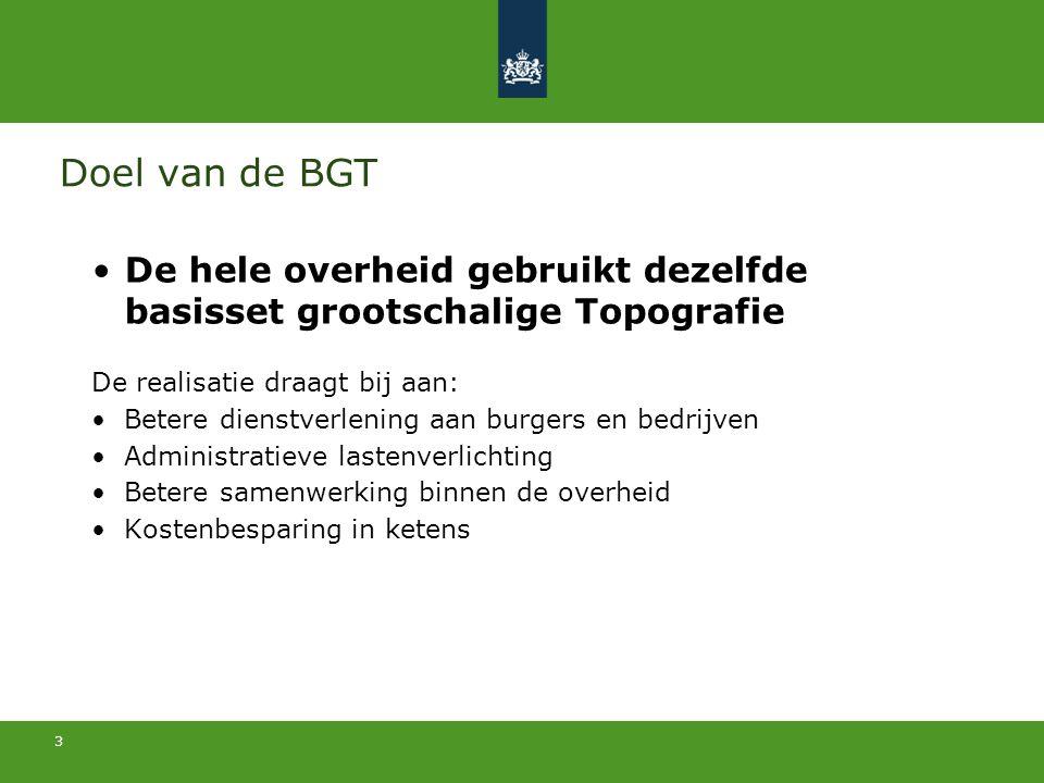 3 Doel van de BGT De hele overheid gebruikt dezelfde basisset grootschalige Topografie De realisatie draagt bij aan: Betere dienstverlening aan burger