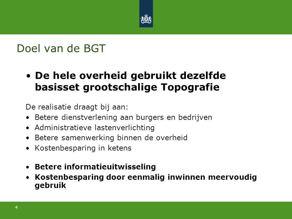 4 Doel van de BGT De hele overheid gebruikt dezelfde basisset grootschalige Topografie De realisatie draagt bij aan: Betere dienstverlening aan burger