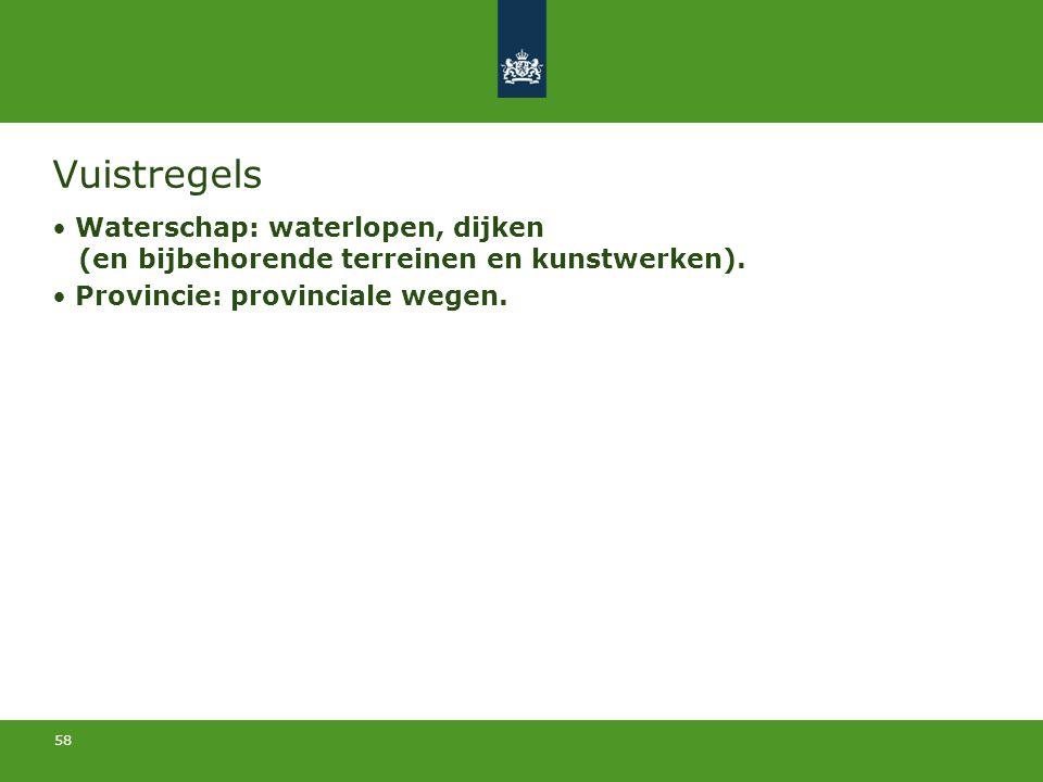 58 Vuistregels Waterschap: waterlopen, dijken (en bijbehorende terreinen en kunstwerken). Provincie: provinciale wegen.