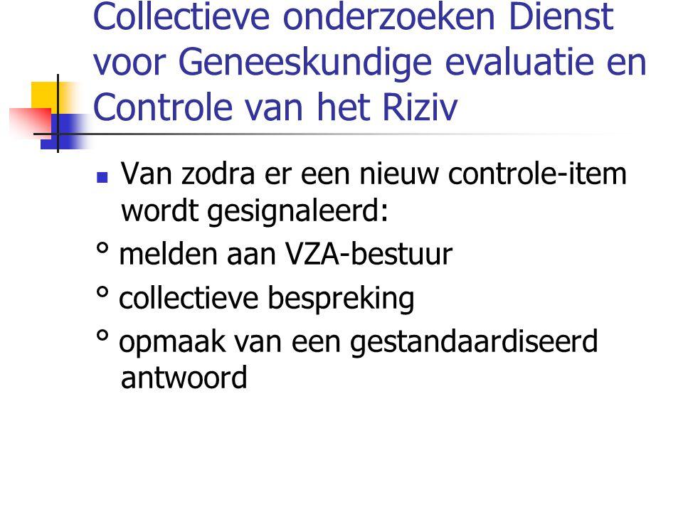 Collectieve onderzoeken Dienst voor Geneeskundige evaluatie en Controle van het Riziv Van zodra er een nieuw controle-item wordt gesignaleerd: ° melden aan VZA-bestuur ° collectieve bespreking ° opmaak van een gestandaardiseerd antwoord