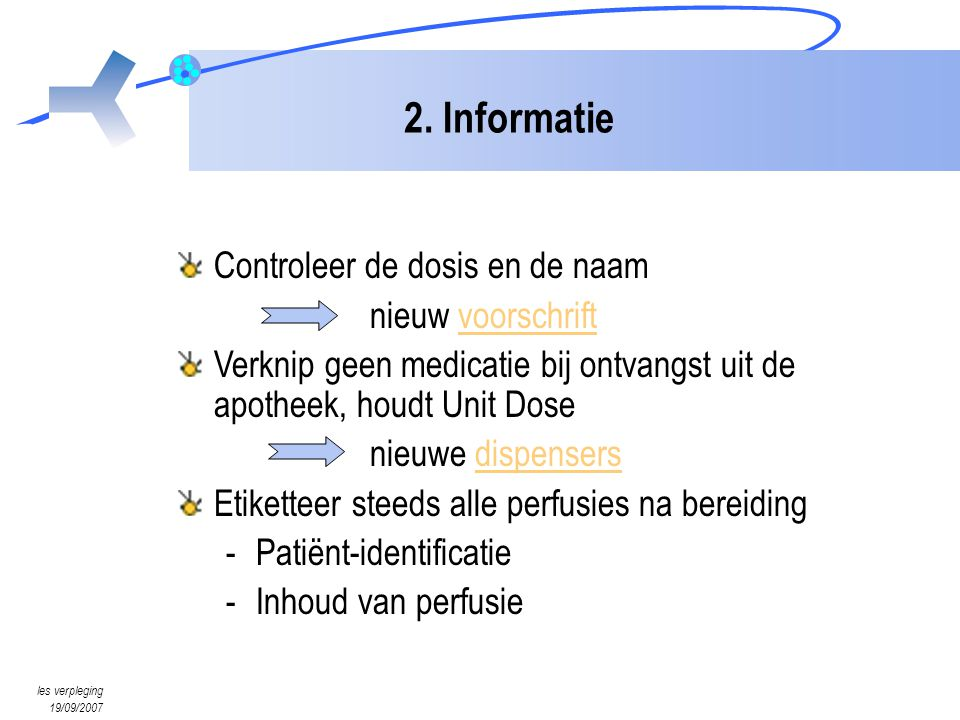 les verpleging 19/09/2007 2. Informatie Controleer de dosis en de naam nieuw voorschriftvoorschrift Verknip geen medicatie bij ontvangst uit de apothe