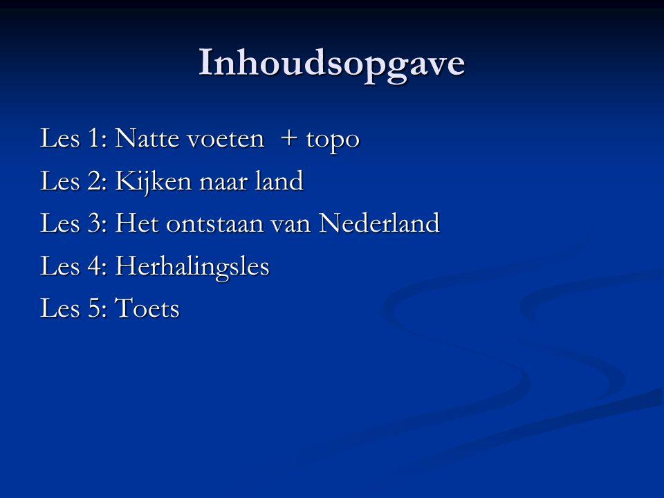 Inhoudsopgave Les 1: Natte voeten + topo Les 2: Kijken naar land Les 3: Het ontstaan van Nederland Les 4: Herhalingsles Les 5: Toets