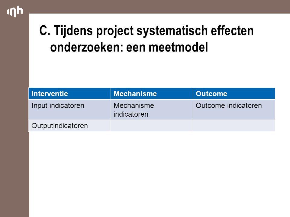 C.Tijdens project systematisch effecten onderzoeken: een meetmodel InterventieMechanismeOutcome Input indicatorenMechanisme indicatoren Outcome indica