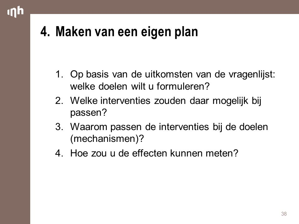 4.Maken van een eigen plan 1.Op basis van de uitkomsten van de vragenlijst: welke doelen wilt u formuleren? 2.Welke interventies zouden daar mogelijk