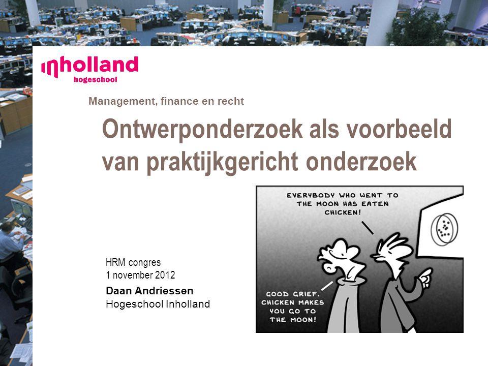 Management, finance en recht HRM congres 1 november 2012 Daan Andriessen Hogeschool Inholland Ontwerponderzoek als voorbeeld van praktijkgericht onder