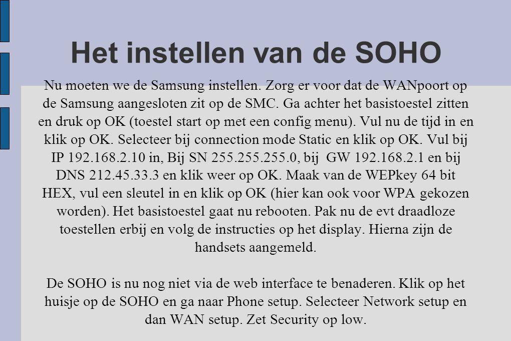 Het instellen van de SOHO Nu moeten we de Samsung instellen. Zorg er voor dat de WANpoort op de Samsung aangesloten zit op de SMC. Ga achter het basis