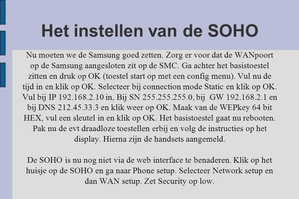 Het instellen van de SOHO Nu moeten we de Samsung goed zetten. Zorg er voor dat de WANpoort op de Samsung aangesloten zit op de SMC. Ga achter het bas
