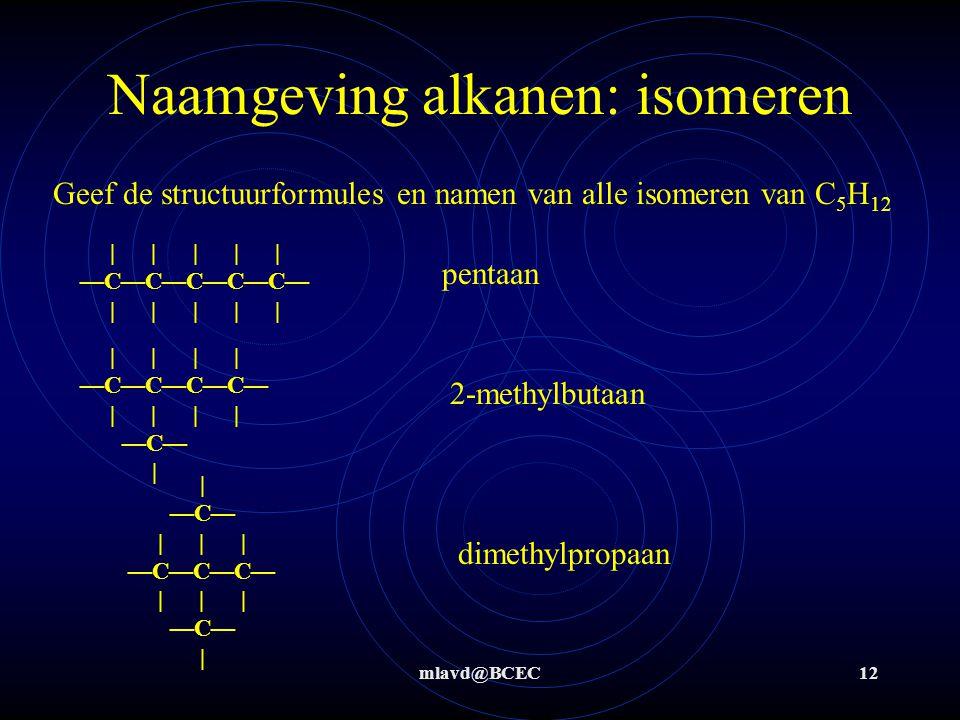 mlavd@BCEC12 Naamgeving alkanen: isomeren Geef de structuurformules en namen van alle isomeren van C 5 H 12 | | | | | —C—C—C—C—C— | | | | | pentaan | | | | —C—C—C—C— | | | | —C— | | —C— | | | —C—C—C— | | | —C— | 2-methylbutaan dimethylpropaan