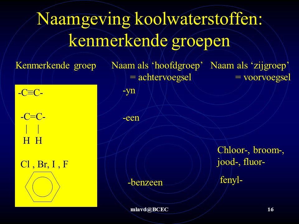 mlavd@BCEC16 Naamgeving koolwaterstoffen: kenmerkende groepen -C≡C- -C=C- | | H H Cl, Br, I, F -yn -een Kenmerkende groep Naam als 'hoofdgroep' Naam als 'zijgroep' = achtervoegsel = voorvoegsel -benzeen Chloor-, broom-, jood-, fluor- fenyl-