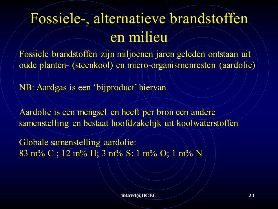 mlavd@BCEC24 Fossiele-, alternatieve brandstoffen en milieu Fossiele brandstoffen zijn miljoenen jaren geleden ontstaan uit oude planten- (steenkool) en micro-organismenresten (aardolie) NB: Aardgas is een 'bijproduct' hiervan Aardolie is een mengsel en heeft per bron een andere samenstelling en bestaat hoofdzakelijk uit koolwaterstoffen Globale samenstelling aardolie: 83 m% C ; 12 m% H; 3 m% S; 1 m% O; 1 m% N