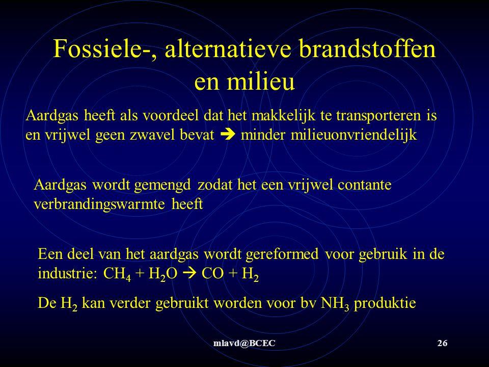 mlavd@BCEC26 Fossiele-, alternatieve brandstoffen en milieu Aardgas heeft als voordeel dat het makkelijk te transporteren is en vrijwel geen zwavel bevat  minder milieuonvriendelijk Aardgas wordt gemengd zodat het een vrijwel contante verbrandingswarmte heeft Een deel van het aardgas wordt gereformed voor gebruik in de industrie: CH 4 + H 2 O  CO + H 2 De H 2 kan verder gebruikt worden voor bv NH 3 produktie
