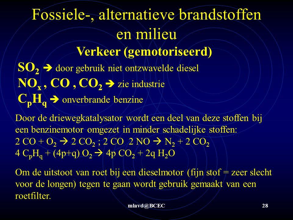 mlavd@BCEC28 Fossiele-, alternatieve brandstoffen en milieu Verkeer (gemotoriseerd) SO 2  door gebruik niet ontzwavelde diesel NO x, CO, CO 2  zie industrie C p H q  onverbrande benzine Door de driewegkatalysator wordt een deel van deze stoffen bij een benzinemotor omgezet in minder schadelijke stoffen: 2 CO + O 2  2 CO 2 ; 2 CO 2 NO  N 2 + 2 CO 2 4 C p H q + (4p+q) O 2  4p CO 2 + 2q H 2 O Om de uitstoot van roet bij een dieselmotor (fijn stof = zeer slecht voor de longen) tegen te gaan wordt gebruik gemaakt van een roetfilter.