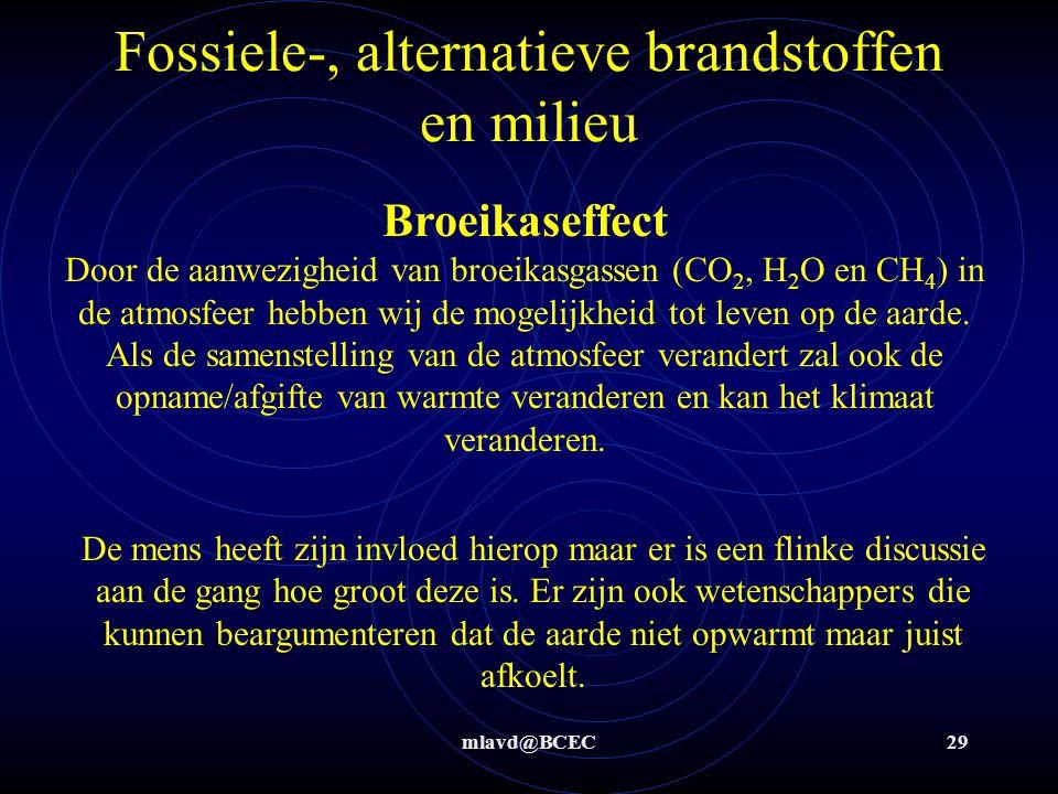 mlavd@BCEC29 Fossiele-, alternatieve brandstoffen en milieu Broeikaseffect Door de aanwezigheid van broeikasgassen (CO 2, H 2 O en CH 4 ) in de atmosfeer hebben wij de mogelijkheid tot leven op de aarde.