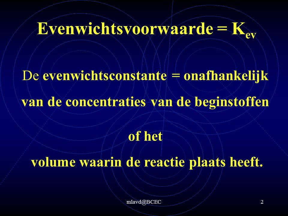 mlavd@BCEC1 Evenwichtsvoorwaarde = K ev Deze verhouding tussen de concentraties van beginstoffen en de eindproducten noemen we de evenwichtsconstante = K ev Reactie: p A + q B  x C + y D K ev = [C] x *[D] y [A] p *[B] q