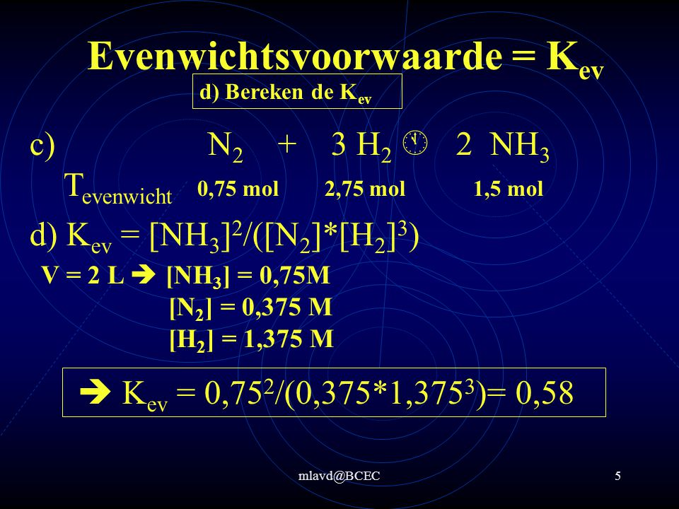 mlavd@BCEC4 Evenwichtsvoorwaarde = K ev a) Geef de evenwichtsvergelijking b) Geef de evenwichtsvoorwaarde K c) Bereken hoeveel mol stokstof en waterstof in het evenwichtsmengsel aanwezig zijn d) Bereken de K ev a) N 2 + 3 H 2  2 NH 3 b) K ev = [NH 3 ] 2 /([N 2 ]*[H 2 ] 3 ) c) N 2 + 3 H 2  2 NH 3 T begin 1,5 5,0 0,0 Reactie +1,5 + T evenwicht 0,75 2,75 1,5 –3/2*1,5-1/2*1,5