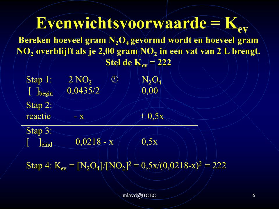 mlavd@BCEC5 Evenwichtsvoorwaarde = K ev d) Bereken de K ev d) K ev = [NH 3 ] 2 /([N 2 ]*[H 2 ] 3 ) c) N 2 + 3 H 2  2 NH 3 T evenwicht 0,75 mol 2,75mol 1,5 mol V = 2 L  [NH 3 ] = 0,75M [N 2 ] = 0,375 M [H 2 ] = 1,375 M  K ev = 0,75 2 /(0,375*1,375 3 )= 0,58