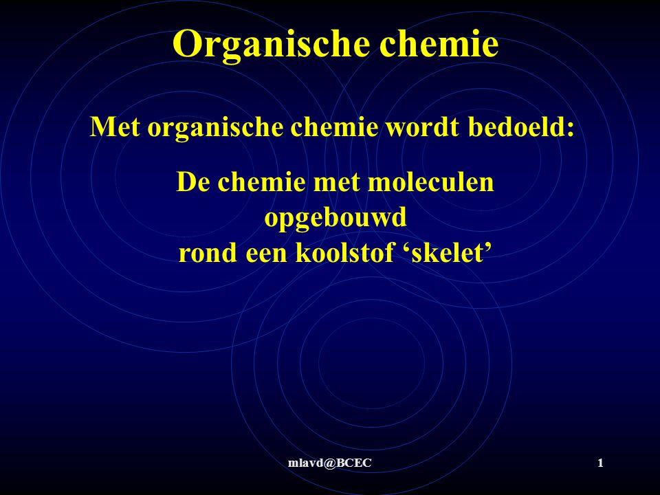 mlavd@BCEC1 Organische chemie Met organische chemie wordt bedoeld: De chemie met moleculen opgebouwd rond een koolstof 'skelet'
