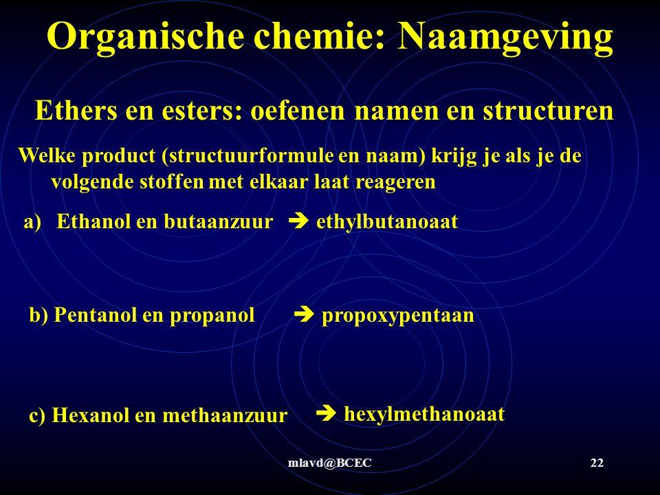 mlavd@BCEC22 Organische chemie: Naamgeving Ethers en esters: oefenen namen en structuren Welke product (structuurformule en naam) krijg je als je de v
