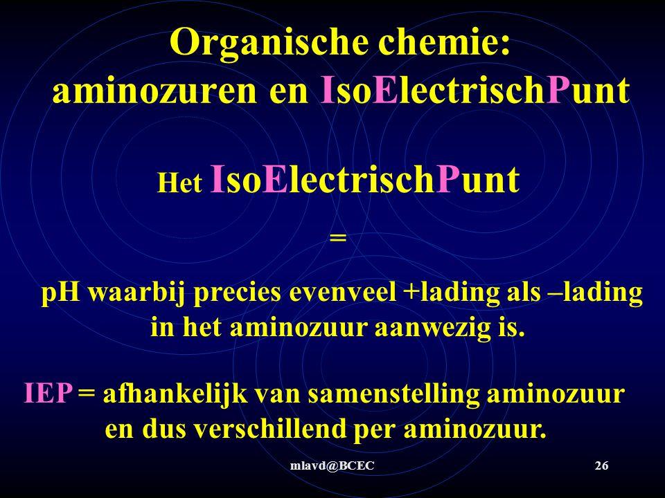 mlavd@BCEC26 Organische chemie: aminozuren en IsoElectrischPunt Het IsoElectrischPunt = pH waarbij precies evenveel +lading als –lading in het aminozu