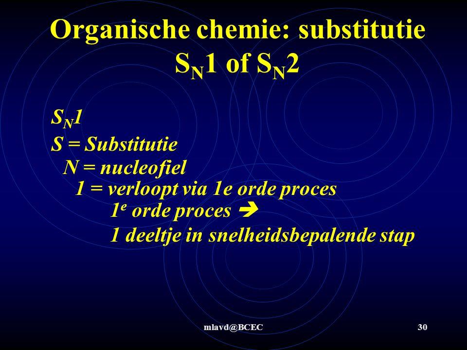 mlavd@BCEC30 Organische chemie: substitutie S N 1 of S N 2 S = Substitutie 1 = verloopt via 1e orde proces N = nucleofiel SN1SN1 1 e orde proces  1 d