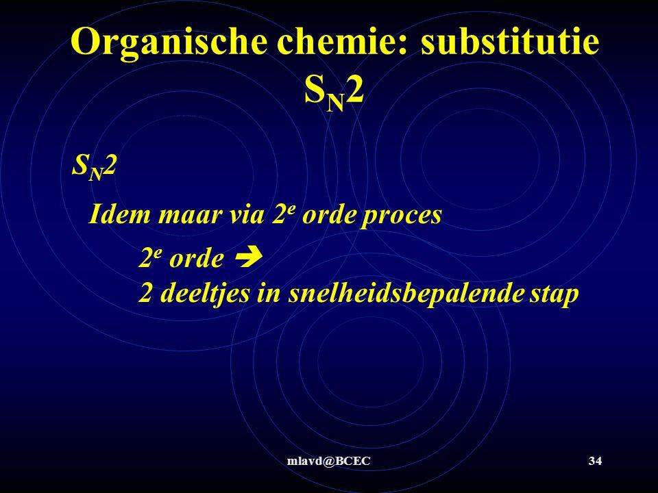 mlavd@BCEC34 Organische chemie: substitutie S N 2 Idem maar via 2 e orde proces SN2SN2 2 e orde  2 deeltjes in snelheidsbepalende stap
