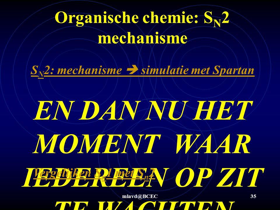 mlavd@BCEC35 Organische chemie: S N 2 mechanisme S N 2: mechanisme  simulatie met Spartan EN DAN NU HET MOMENT WAAR IEDEREEN OP ZIT TE WACHTEN !!!!!!