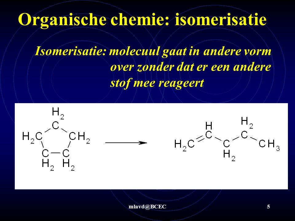 mlavd@BCEC6 Organische chemie: reacties Type reactieomschrijving Voor / na reactie = voor en – na of ≡ voor en = of – na –voor en = of ≡ na of = voor en ≡ na 2 moleculen voor en na reactie 1 molecuul zowel voor als na reactie Additie Eliminatie Substitutie isomerisatie klein molecuul wordt toegevoegd aan een groter molecuul klein molecuul wordt verwijderd uit een groter molecuul deel van molecuul wordt vervangen uit een groter molecuul.